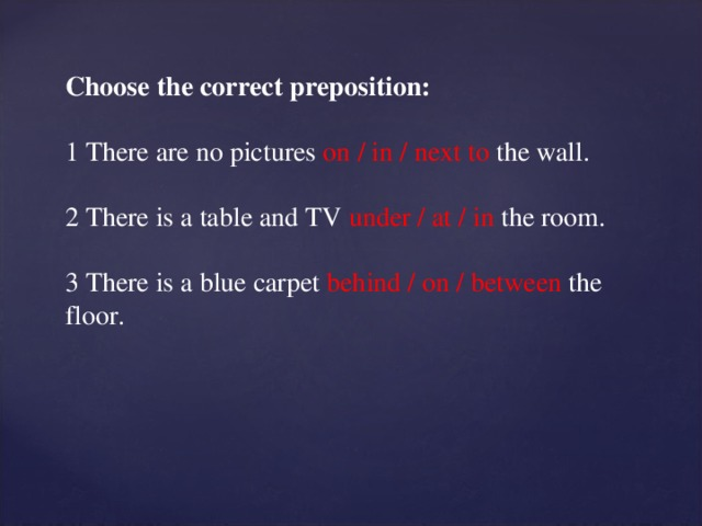 Choose the correct preposition: 1 There are no pictures on / in / next to the wall. 2 There is a table and TV under / at / in the room. 3 There is a blue carpet behind / on / between the floor.
