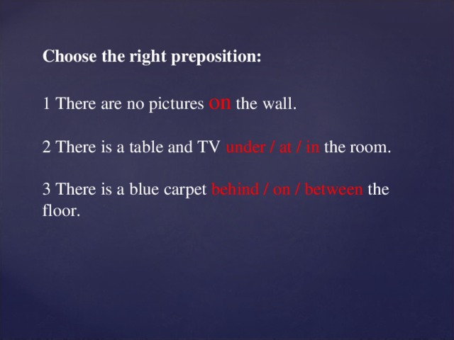 Choose the right preposition: 1 There are no pictures on  the wall. 2 There is a table and TV under / at / in the room. 3 There is a blue carpet behind / on / between the floor.