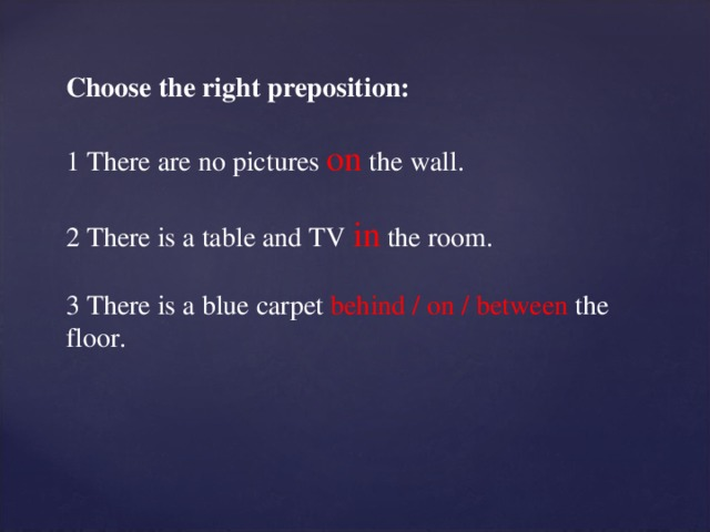 Choose the right preposition: 1 There are no pictures on  the wall. 2 There is a table and TV in the room. 3 There is a blue carpet behind / on / between the floor.