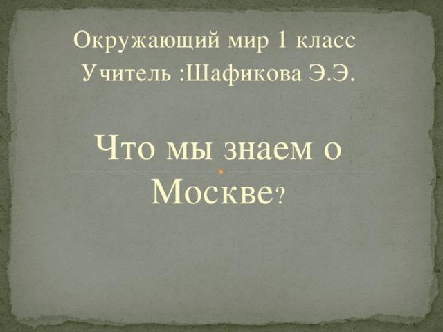 Окружающий мир 1 класс Учитель :Шафикова Э.Э. Что мы знаем о Москве ?
