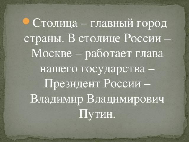 Столица – главный город страны. В столице России – Москве – работает глава нашего государства – Президент России – Владимир Владимирович Путин.
