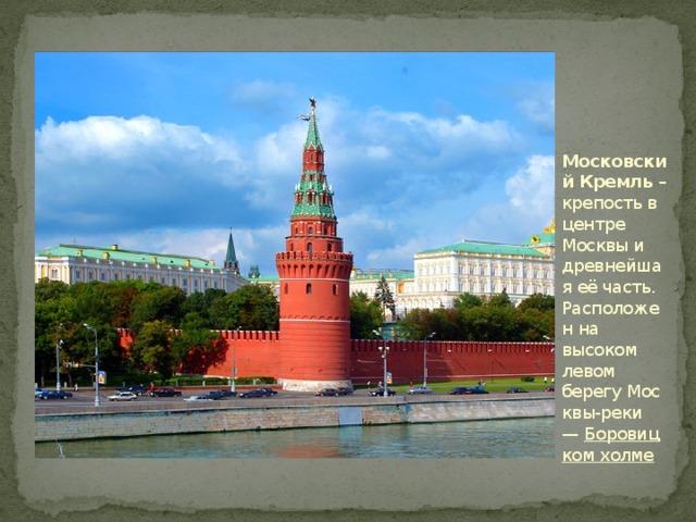Московский Кремль – крепость в центре Москвы и древнейшая её часть. Расположен на высоком левом берегуМосквы-реки — Боровицком холме