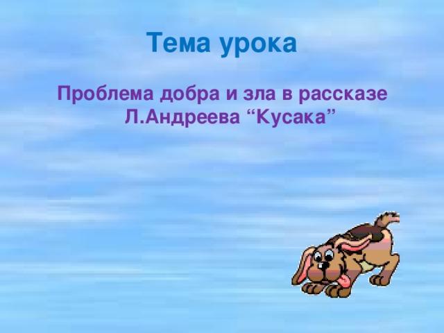 "Тема урока Проблема добра и зла в рассказе Л.Андреева ""Кусака"""