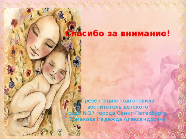 Спасибо за внимание!       Презентацию подготовила  воспитатель детского сада №37 города Санкт-Петербурга  Ермакова Надежда Александровна