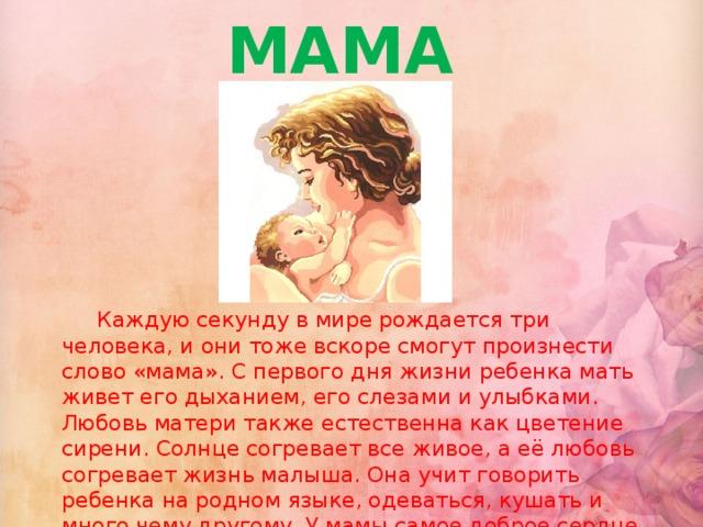 МАМА  Каждую секунду в мире рождается три человека, и они тоже вскоре смогут произнести слово «мама». С первого дня жизни ребенка мать живет его дыханием, его слезами и улыбками. Любовь матери также естественна как цветение сирени. Солнце согревает все живое, а её любовь согревает жизнь малыша. Она учит говорить ребенка на родном языке, одеваться, кушать и много чему другому. У мамы самое доброе сердце, самые добрые и ласковые руки на свете.