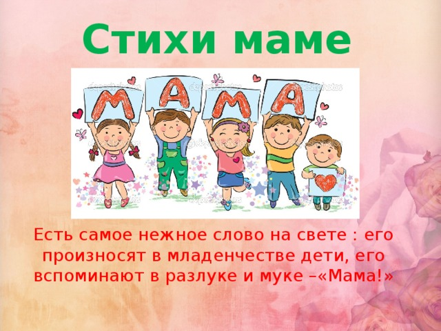 Стихи маме Есть самое нежное слово на свете : его произносят в младенчестве дети, его вспоминают в разлуке и муке –«Мама!»