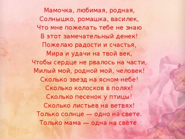 Мамочка, любимая, родная, Солнышко, ромашка, василек, Что мне пожелать тебе не знаю В этот замечательный денек! Пожелаю радости и счастья, Мира и удачи на твой век, Чтобы сердце не рвалось на части, Милый мой, родной мой, человек! Сколько звезд на ясном небе! Сколько колосков в полях! Сколько песенок y птицы! Сколько листьев на ветвях! Только солнце — одно на свете. Только мама — одна на свете.
