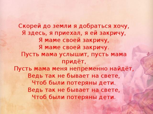 Скорей до земли я добраться хочу,  Я здесь, я приехал, я ей закричу,  Я маме своей закричу,  Я маме своей закричу.  Пусть мама услышит, пусть мама придёт,  Пусть мама меня непременно найдёт,  Ведь так не бывает на свете,  Чтоб были потеряны дети.  Ведь так не бывает на свете,  Чтоб были потеряны дети.
