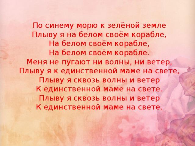 По синему морю к зелёной земле  Плыву я на белом своём корабле,  На белом своём корабле,  На белом своём корабле.  Меня не пугают ни волны, ни ветер,  Плыву я к единственной маме на свете,  Плыву я сквозь волны и ветер  К единственной маме на свете.  Плыву я сквозь волны и ветер  К единственной маме на свете.