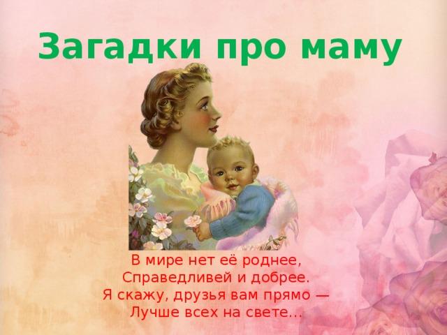 Загадки про маму В мире нет её роднее,  Справедливей и добрее.  Я скажу, друзья вам прямо —  Лучше всех на свете…