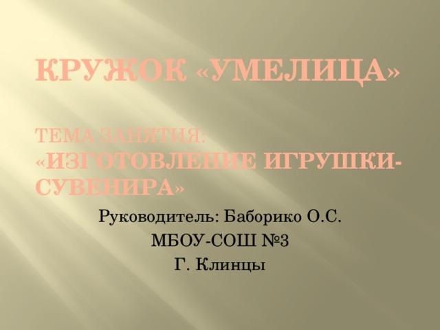 Кружок «Умелица»   тема занятия: «Изготовление игрушки-сувенира» Руководитель: Баборико О.С. МБОУ-СОШ №3 Г. Клинцы