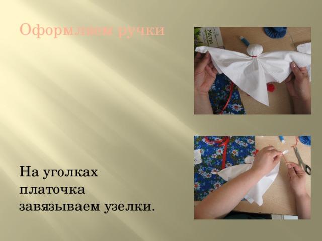 Оформляем ручки На уголках платочка завязываем узелки.