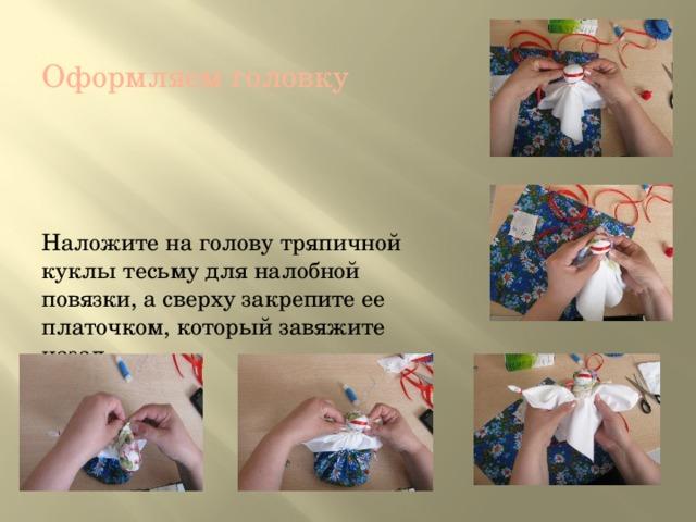 Оформляем головку Наложите на голову тряпичной куклы тесьму для налобной повязки, а сверху закрепите ее платочком, который завяжите назад.