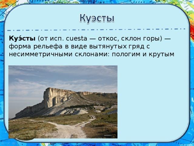 Куэ́сты (от исп. cuesta — откос, склон горы) — форма рельефа в виде вытянутых гряд с несимметричными склонами: пологим и крутым
