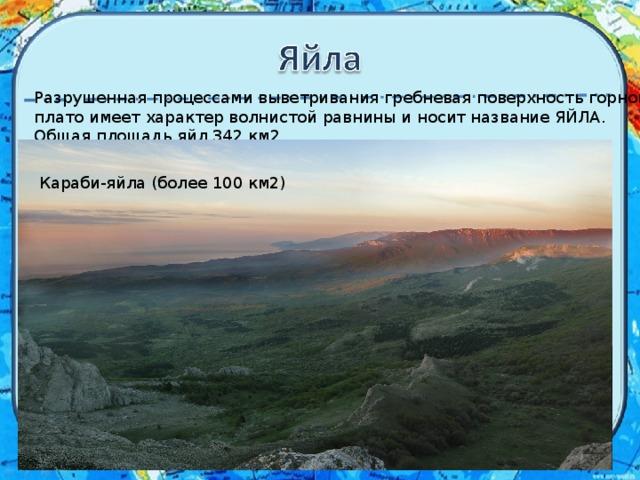 Разрушенная процессами выветривания гребневая поверхность горного плато имеет характер волнистой равнины и носит название ЯЙЛА. Общая площадь яйл 342 км2 Караби-яйла (более 100 км2)