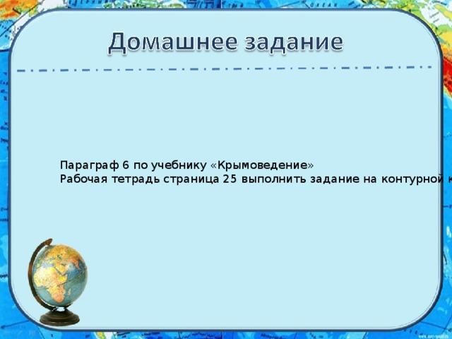 Параграф 6 по учебнику «Крымоведение» Рабочая тетрадь страница 25 выполнить задание на контурной карте