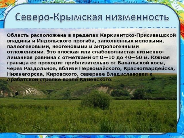 Область расположена в пределах Каркинитско-Присивашской впадины и Индольского прогиба, заполненных меловыми, палеогеновыми, неогеновыми и антропогенными отложениями. Это плоская или слабоволнистая низменно-лиманная равнина с отметками от О—10 до 40—50 м. Южная граница ее проходит приблизительно от Бакальской косы, через Раздольное, вблизи Первомайского, Красногвардейска, Нижнегорска, Кировского, севернее Владиславовки к Арабатской стрелке возле Каменского .