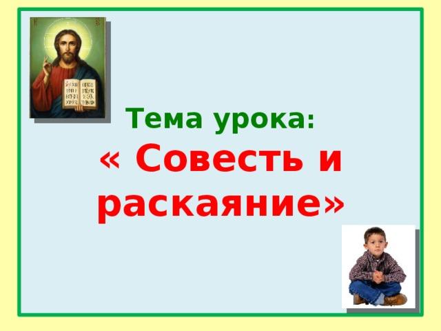 Тема урока :  « Совесть и раскаяние»