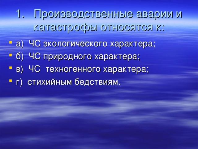 1. Производственные аварии и катастрофы относятся к:
