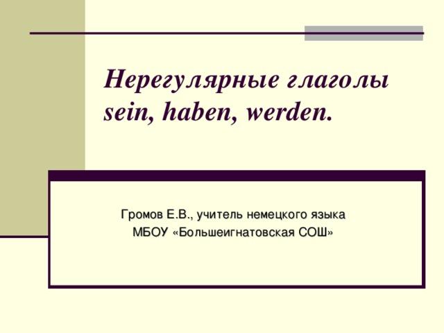 Нерегулярные глаголы sein, haben, werden.   Громов Е.В., учитель немецкого языка МБОУ «Большеигнатовская СОШ»