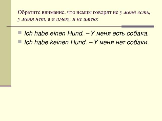 Обратите внимание, что немцы говорят не у меня есть , у меня нет , а я имею, я не имею :