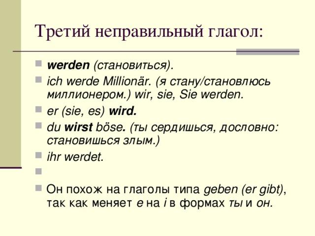 werden (становиться). ich werde Millionär. (я стану/становлюсь миллионером.) wir, sie, Sie werden. er (sie, es) wird. du wirst böse . (ты сердишься, дословно: становишься злым.) ihr werdet.  Он похож на глаголы типа geben (er gibt) , так как меняет e на i в формах ты и он.