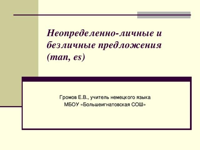 Неопределенно-личные и безличные предложения (man, es)   Громов Е.В., учитель немецкого языка МБОУ «Большеигнатовская СОШ»