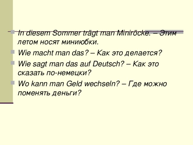 In diesem Sommer trägt man Miniröcke.– Этим  летом  носят  миниюбки . Wie macht man das?– Как это делается? Wie sagt man das auf Deutsch?– Как это сказать по-немецки? Wo kann man Geld wechseln?– Где можно поменять деньги?