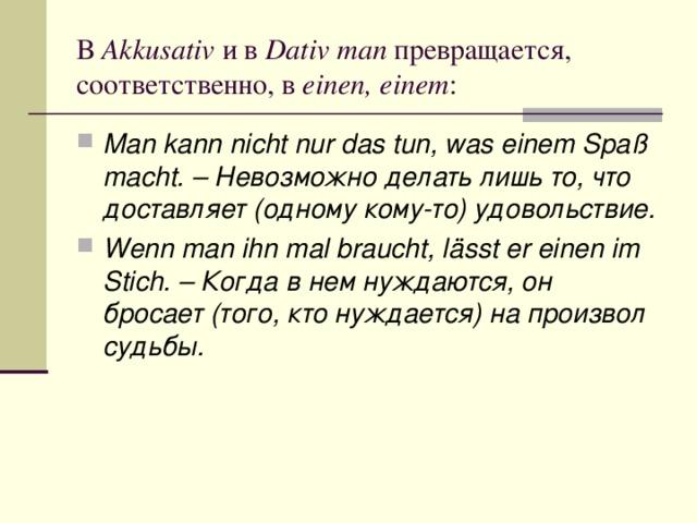 В Akkusativ и в Dativ man превращается, соответственно, в einen, einem :