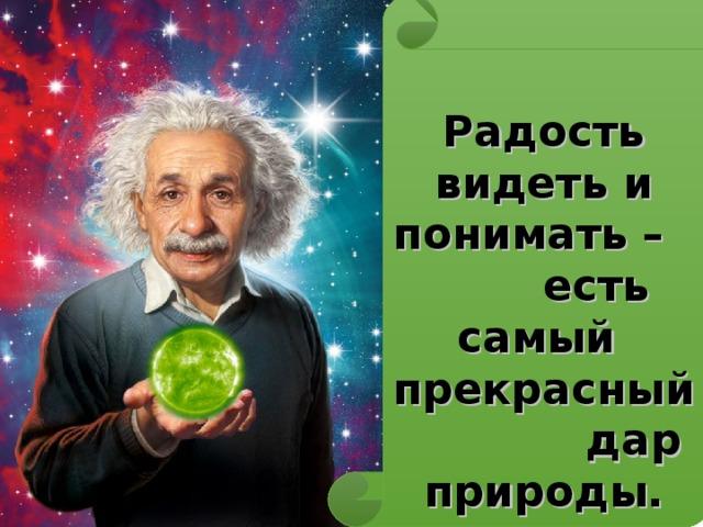 Радость видеть и понимать – есть самый прекрасный дар природы.  А. Эйнштейн