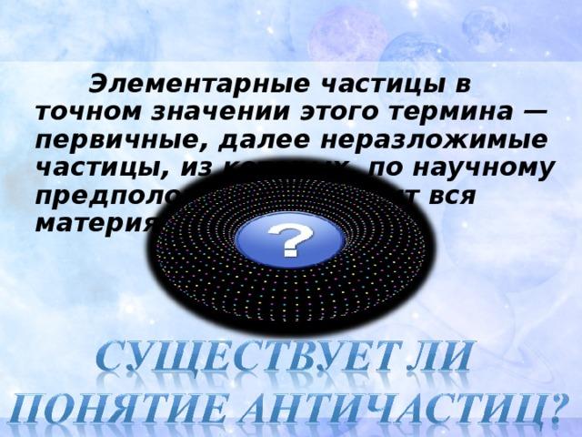 Элементарные частицы в точном значении этого термина — первичные, далее неразложимые частицы, из которых, по научному предположению, состоит вся материя.