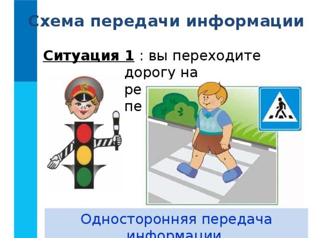 Схема передачи информации Ситуация 1 : вы переходите дорогу на регулируемом перекрёстке. Односторонняя передача информации