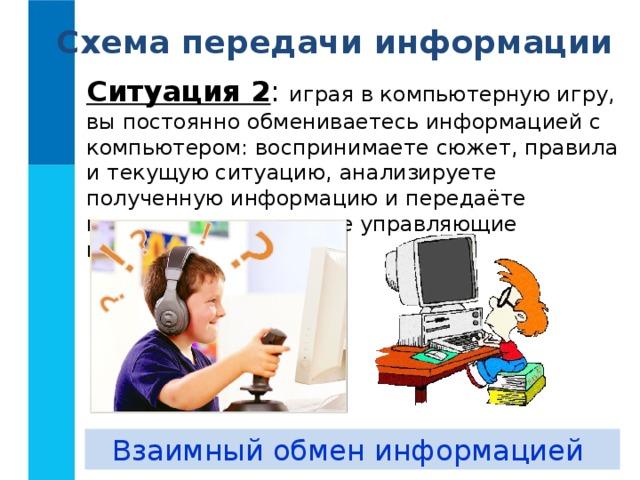 Схема передачи информации Ситуация 2 : играя в компьютерную игру, вы постоянно обмениваетесь информацией с компьютером: воспринимаете сюжет, правила и текущую ситуацию, анализируете полученную информацию и передаёте компьютеру некоторые управляющие команды. Взаимный обмен информацией