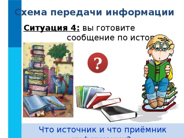 Схема передачи информации Ситуация 4: вы готовите сообщение по истории. ? Что источник и что приёмник информации?