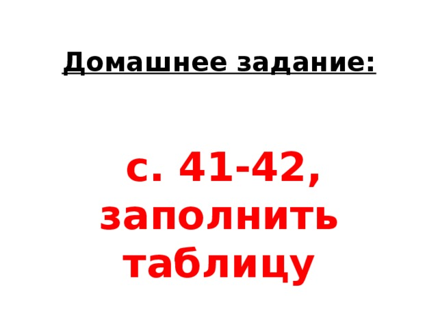 Домашнее задание:     с. 41-42, заполнить таблицу