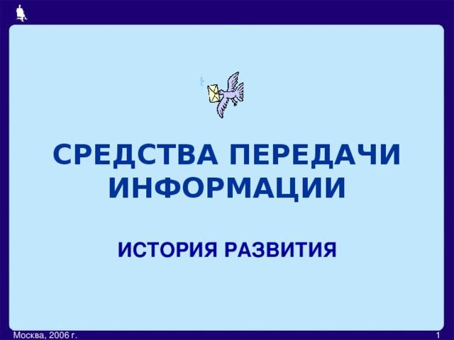 СРЕДСТВА ПЕРЕДАЧИ ИНФОРМАЦИИ ИСТОРИЯ РАЗВИТИЯ Москва, 2006 г.