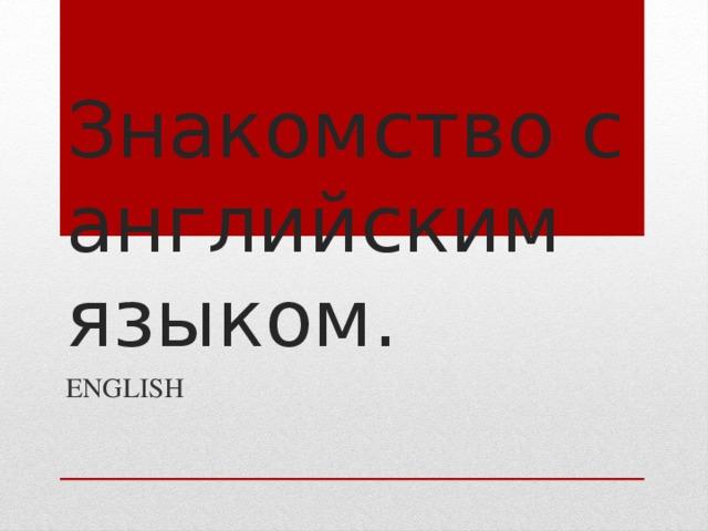 Знакомство с английским языком. ENGLISH