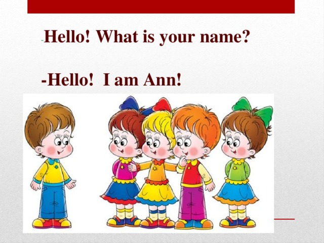 - Hello! What is your name?  -Hello! I am Ann!