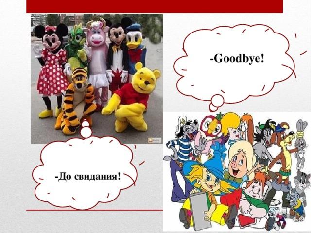 -Goodbye! -До свидания!