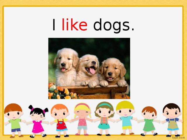 I like dogs.
