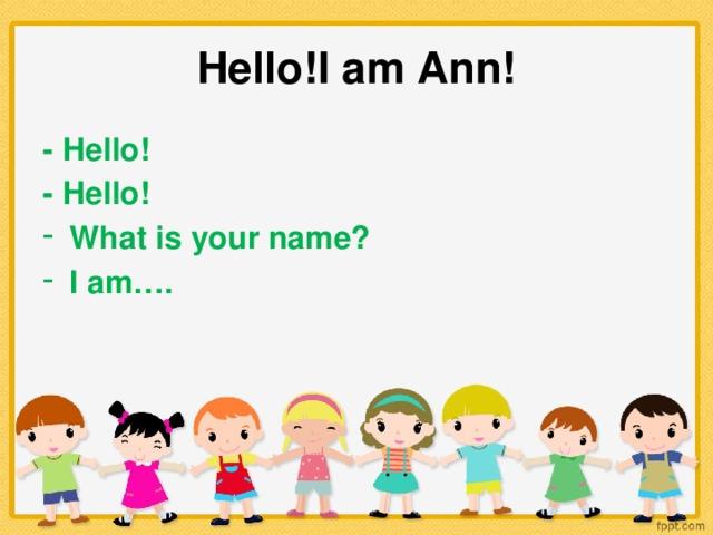Hello!I am Ann! - Hello! - Hello!