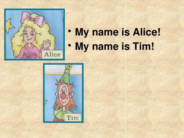 My name is Alice! My name is Tim!