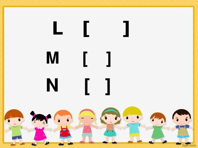 L [ ] M [ ] N [ ]