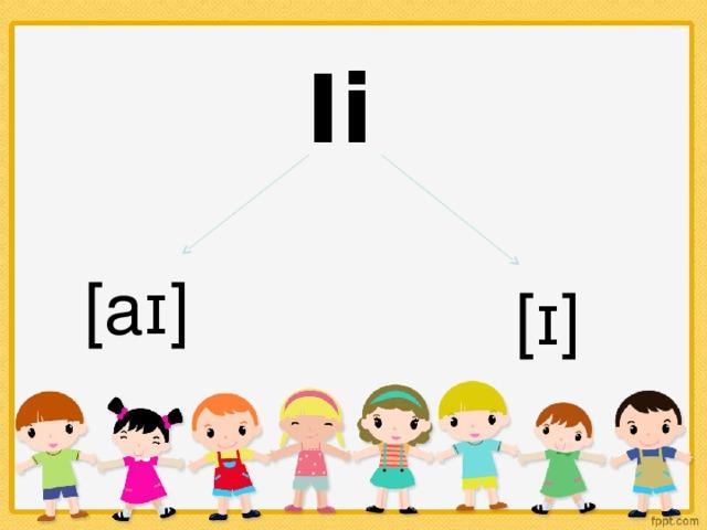 Ii [aɪ] [ɪ]