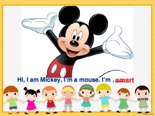 smart Hi, I am Mickey. I'm a mouse. I'm ……