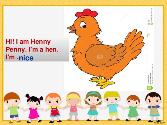 Hi! I am Henny Penny. I'm a hen. I'm … nice