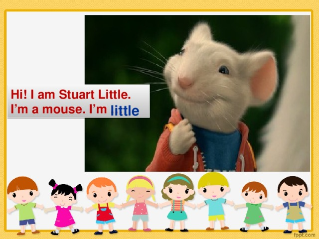 Hi! I am Stuart Little. I'm a mouse. I'm … little