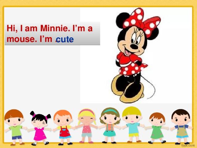 Hi, I am Minnie. I'm a mouse. I'm …… cute