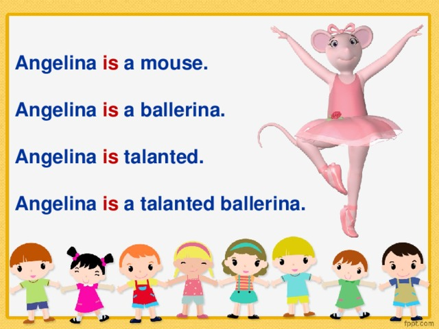 Angelina is a mouse.  Angelina is a ballerina.  Angelina is talanted.  Angelina is a talanted ballerina.