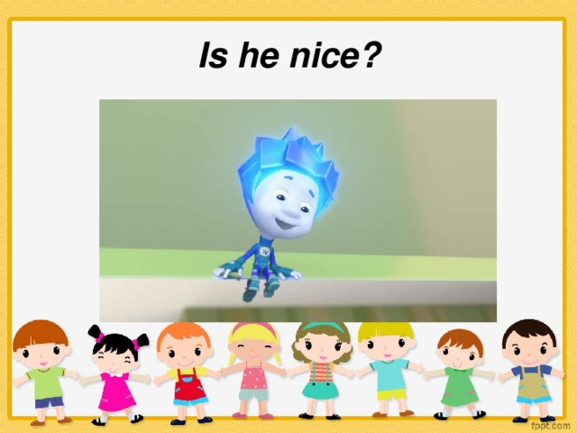 Is he nice?
